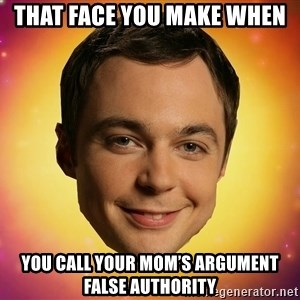 Sheldon Big Bang Theory - That face you make when You caLl your mom's argument false authority