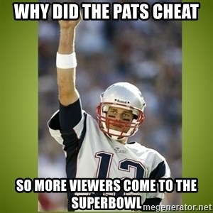 tom brady - why did the pats cheat so more viewers come to the superbowl