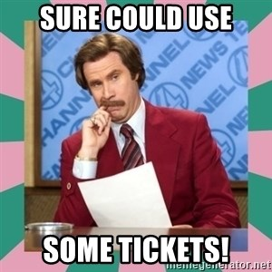anchorman - Sure could use some tickets!