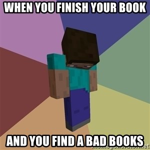 Depressed Minecraft Guy - when you finish your book and you find a bad books