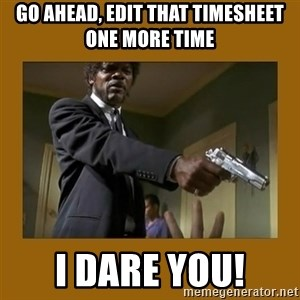 say what one more time - go ahead, edit that timesheet one more time I dare you!