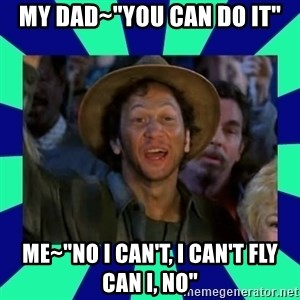 "You can do it! - my dad~""you can do it"" me~""no i can't, i can't fly can i, no"""