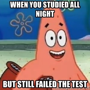 Happily Oblivious Patrick - When you studied all night  But still failed the test