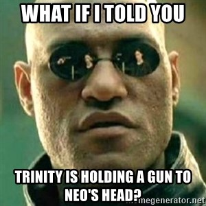 what if i told you matri - what if i told you  trinity is holding a gun to neo's head?