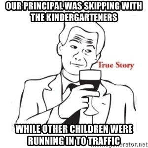 truestoryxd - our principal was skipping with the kindergarteners  while other children were running in to traffic