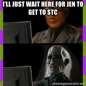 ill just wait here - I'll just wait here for Jen to get to STC