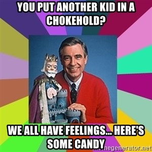 mr rogers  - you put another kid in a chokehold? we all have feelings... here's some candy