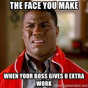 Kevin hart too - The face you make When your boss gives u extra work