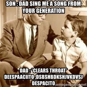 father son  - son : Dad sing me a song from your generation dad : *clears throat* Deespaaciito ,dsbshbdkshjvkdvsj despacito