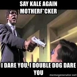 Say what again - say kale again motherf*cker i dare you, i double dog dare you