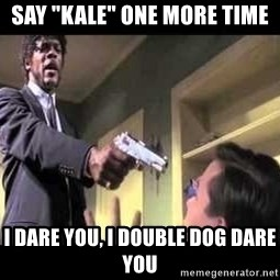 "Say what again - say ""Kale"" one more time i dare you, i double dog dare you"