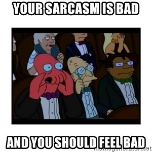Your X is bad and You should feel bad - Your sarcasm is bad And you should feel bad