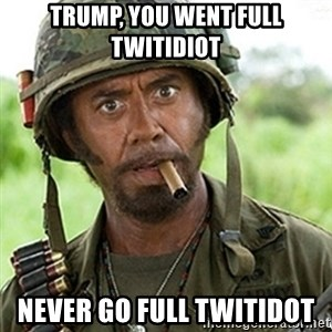 Tropic Thunder Downey - Trump, you went full twitidiot Never go full twitidot