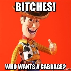 Perv Woody - Bitches! Who wants a cabbage?