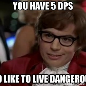 I too like to live dangerously - You have 5 dps