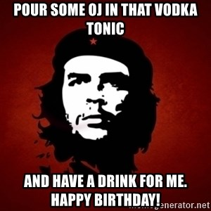 Che Guevara Meme - Pour some oj in that vodka toniC And have a drink for me.  Happy birthday!