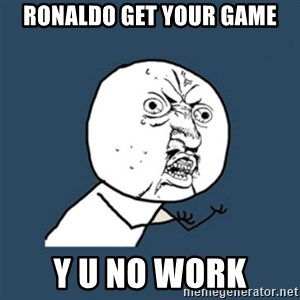 y u no work - RONALDO GET YOUR GAME Y U NO WORK