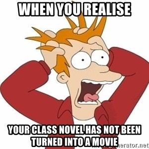 Fry Panic - when you realise your class novel has not been turned into a movie