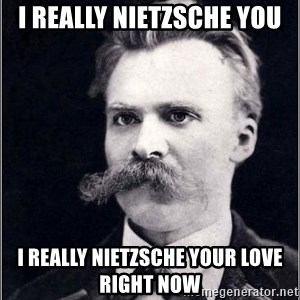 Nietzsche - I REALLY NIETZSCHE you I REALLY NIETZSCHE Your LOVE Right now