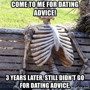 Waiting skeleton meme - Come to me for dating advice! 3 years later, still didn't go for dating advice.