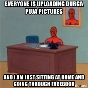 and im just sitting here masterbating - Everyone is Uploading durga puja Pictures  And i am just Sitting at home and Going Through Facebook