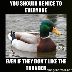 good advice duck - You should be nice to everyone even if they don't like the thunder