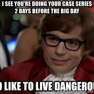 I too like to live dangerously - I see you're doing your case series 2 days before the big day