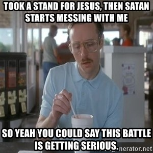 things are getting serious - Took a stand for jesus, then Satan starts messing with me So yeah you could say this battle is getting serious.