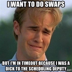 90s Problems - I want to do swaps But I'm in timeout because i was a dick to the scheduling Deputy