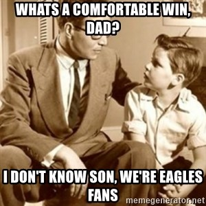 father son  - Whats a comfortable win, dad? i don't know son, we're eagles fans