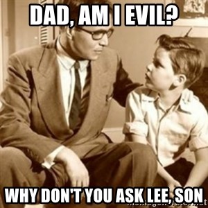 father son  - Dad, am i evil? Why don't you ask Lee, son