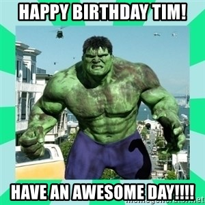 THe Incredible hulk - HAPPY BIRTHDAY TIM! have an awesome day!!!!