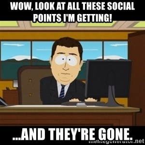 and they're gone - wow, look at all these social points i'm getting! ...and they're gone.