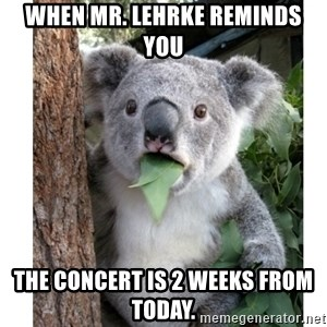 surprised koala - When Mr. Lehrke reminds you The concert is 2 weeks from today.