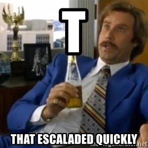 That escalated quickly-Ron Burgundy - T That escaladeD quIckly