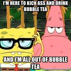 Serious Spongebob - I'm here to kick ass and drink bubble tea and I'm all out of bubble tea