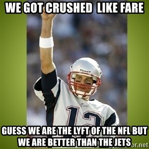 tom brady - we got crushed  like fare guess we are the LYFT of the NFL but we are better than the jets