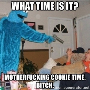 Bad Ass Cookie Monster - what time is it? motherfucking cookie time. Bitch.
