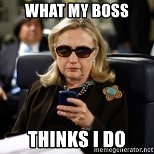 Hillary Clinton Texting - what my boss  thinks i do