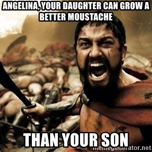 Spartans - angelina, your daughter can grow a better moustache than your son