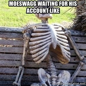 Waiting skeleton meme - moeswagg waiting for his account like
