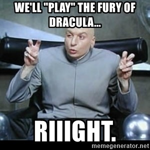 """dr. evil quotation marks - we'll """"play"""" the fury of Dracula... riiight."""