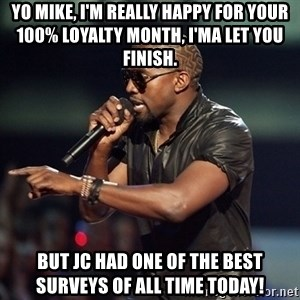 Kanye - Yo mike, i'm really happy for your 100% loyalty month, i'ma let you finish. but jc had one of the best surveys of all time today!