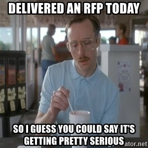 Things are getting pretty Serious (Napoleon Dynamite) - DELIVERED an rfp today so i guess you could say it's getting pretty serious