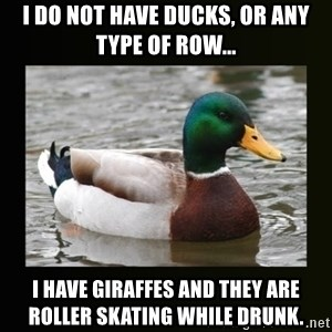 good advice duck - I do not have ducks, or any type of Row... I have gIraffes and they are Roller Skating while druNk.