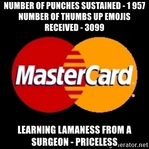 mastercard - Number of Punches Sustained - 1 957     Number of Thumbs up emojis received - 3099 Learning lamaness from a surgeon - priceless