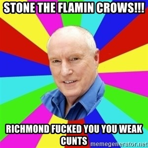 Alf Stewart - STONE THE FLAMIN CROWS!!! RICHMOND FUCKED YOU YOU WEAK CUNTS