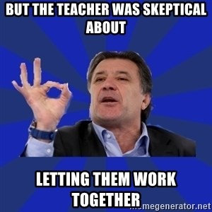 zdravko mamic - But the teacher was skeptical about  Letting them work together