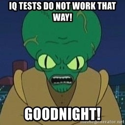 Morbo - IQ TESTS DO NOT WORK THAT WAY! GOODNIGHT!