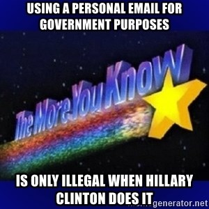 The more you know - Using a personal email for government purposes Is only illegal when Hillary Clinton does it